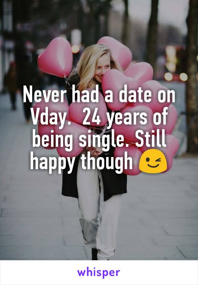 Never had a date on Vday.  24 years of being single. Still happy though 😉