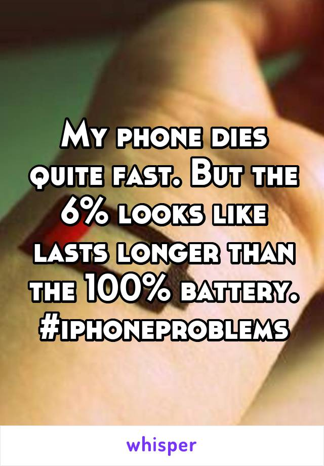 My phone dies quite fast. But the 6% looks like lasts longer than the 100% battery. #iphoneproblems