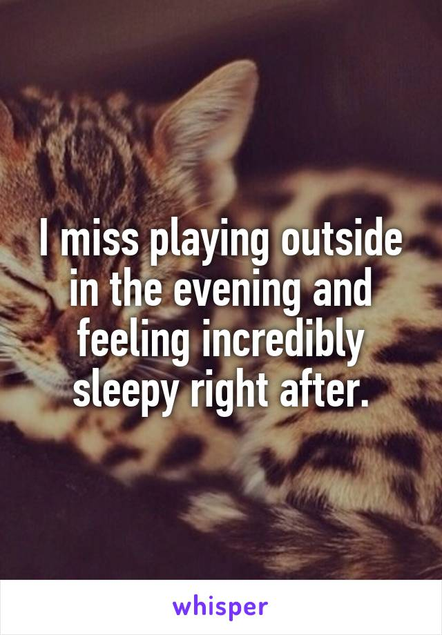 I miss playing outside in the evening and feeling incredibly sleepy right after.