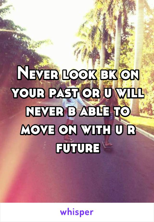 Never look bk on your past or u will never b able to move on with u r future