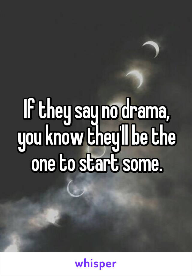 If they say no drama, you know they'll be the one to start some.