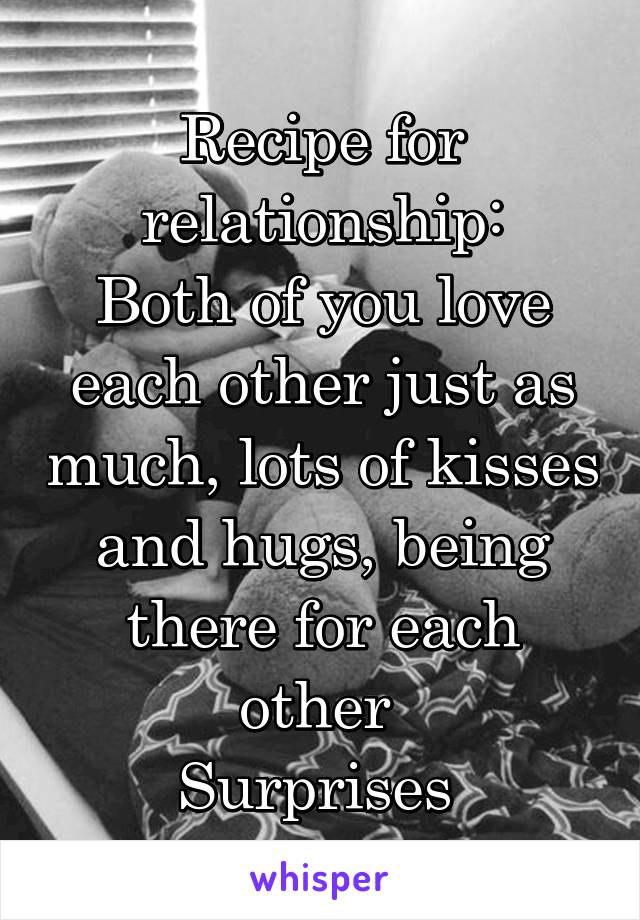 Recipe for relationship: Both of you love each other just as much, lots of kisses and hugs, being there for each other  Surprises