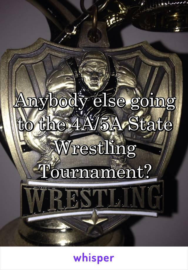 Anybody else going to the 4A/5A State Wrestling Tournament?
