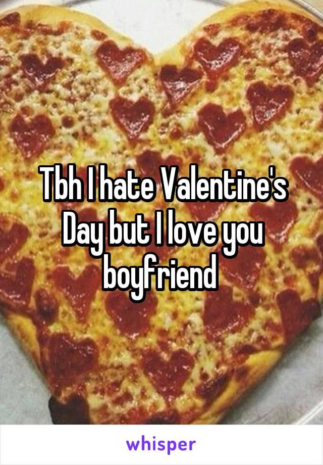 Tbh I hate Valentine's Day but I love you boyfriend