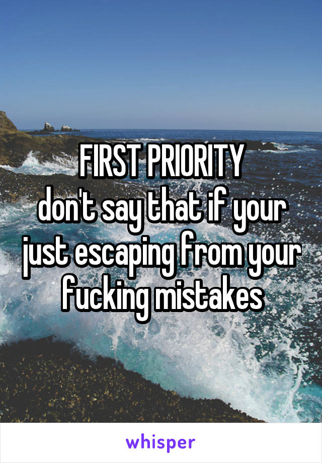 FIRST PRIORITY don't say that if your just escaping from your fucking mistakes