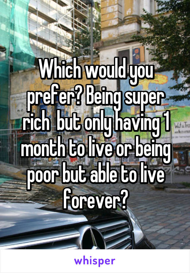Which would you prefer? Being super rich  but only having 1 month to live or being poor but able to live forever?