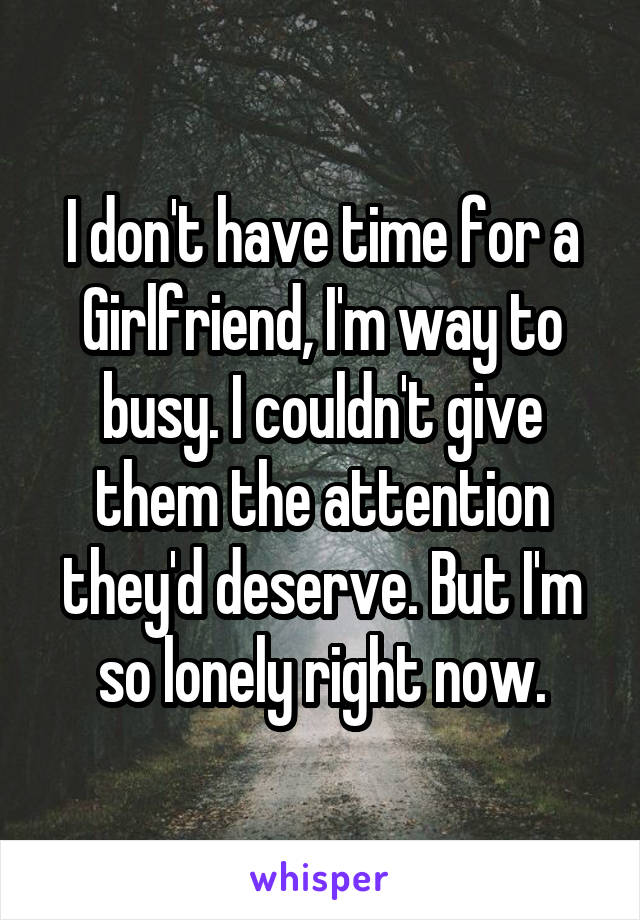 I don't have time for a Girlfriend, I'm way to busy. I couldn't give them the attention they'd deserve. But I'm so lonely right now.