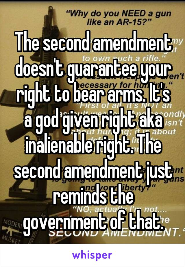 The second amendment doesn't guarantee your right to bear arms. It's a god given right aka inalienable right. The second amendment just reminds the government of that.