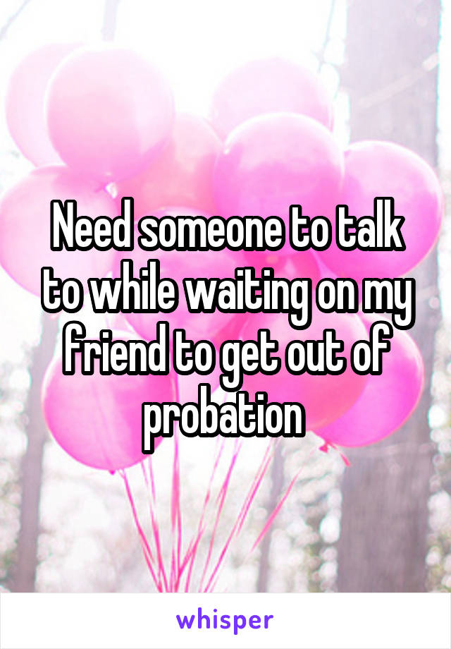 Need someone to talk to while waiting on my friend to get out of probation