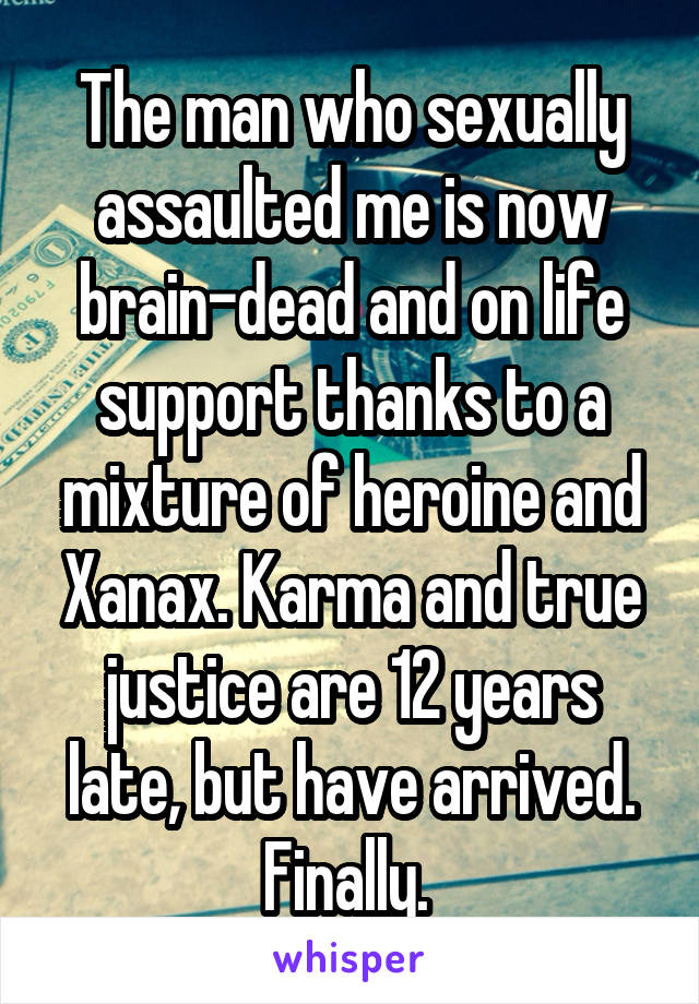 The man who sexually assaulted me is now brain-dead and on life support thanks to a mixture of heroine and Xanax. Karma and true justice are 12 years late, but have arrived. Finally.