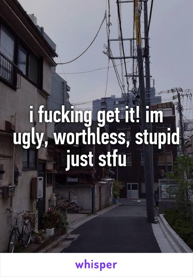 i fucking get it! im ugly, worthless, stupid just stfu