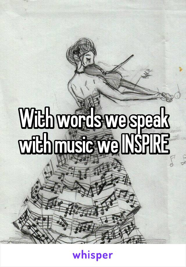 With words we speak with music we INSPIRE