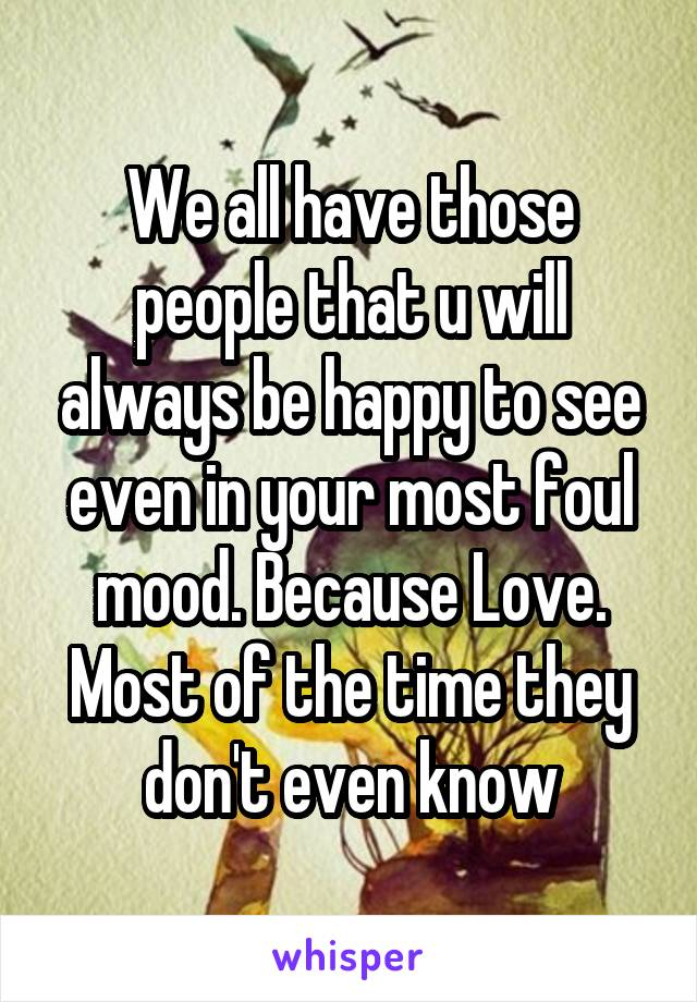 We all have those people that u will always be happy to see even in your most foul mood. Because Love. Most of the time they don't even know