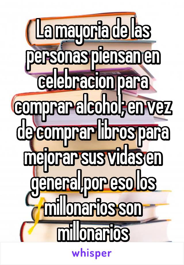 La mayoria de las personas piensan en celebracion para comprar alcohol; en vez de comprar libros para mejorar sus vidas en general,por eso los millonarios son millonarios