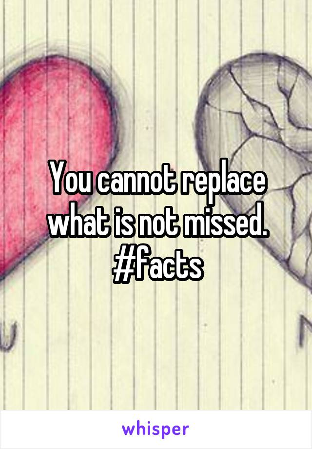 You cannot replace what is not missed. #facts