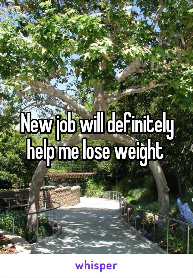 New job will definitely help me lose weight