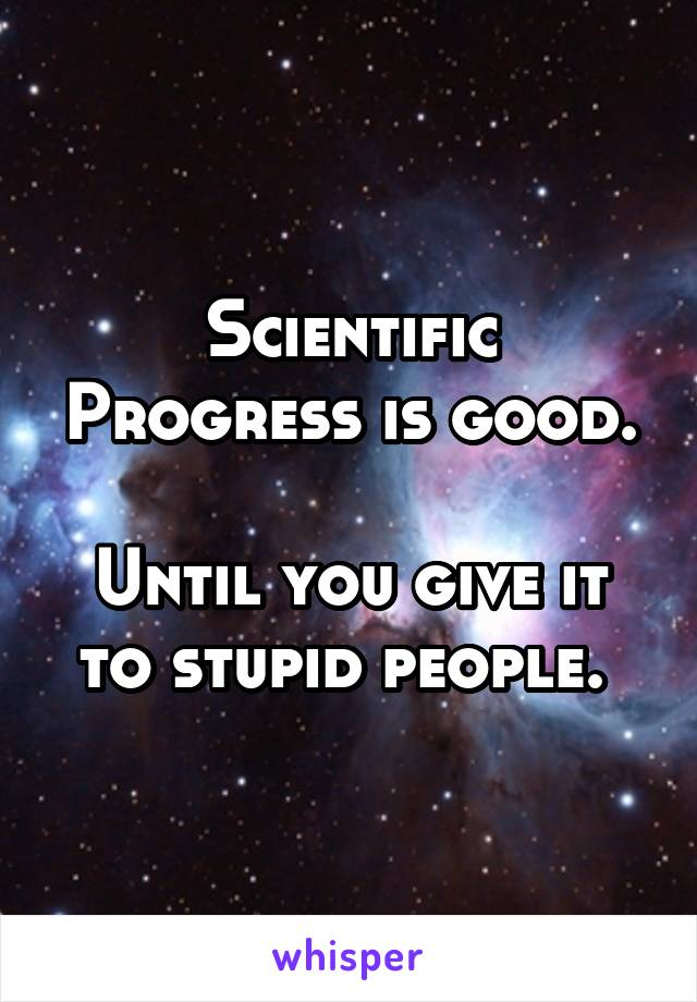 Scientific Progress is good.  Until you give it to stupid people.