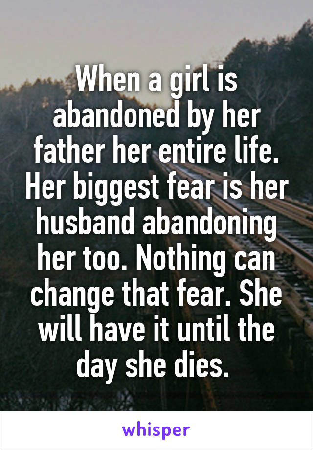 When a girl is abandoned by her father her entire life. Her biggest fear is her husband abandoning her too. Nothing can change that fear. She will have it until the day she dies.