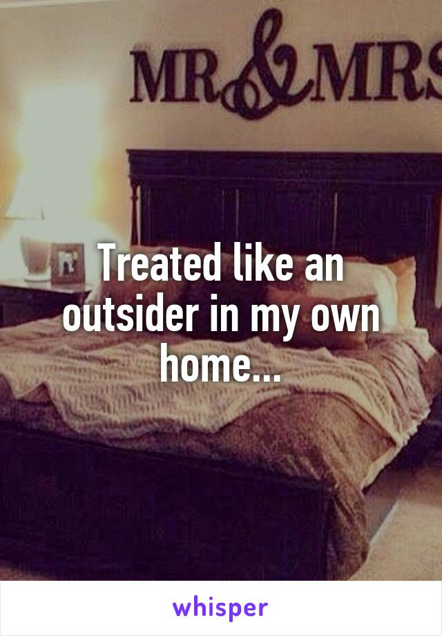 Treated like an outsider in my own home...