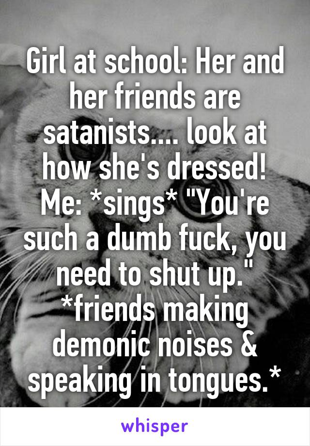 """Girl at school: Her and her friends are satanists.... look at how she's dressed! Me: *sings* """"You're such a dumb fuck, you need to shut up."""" *friends making demonic noises & speaking in tongues.*"""