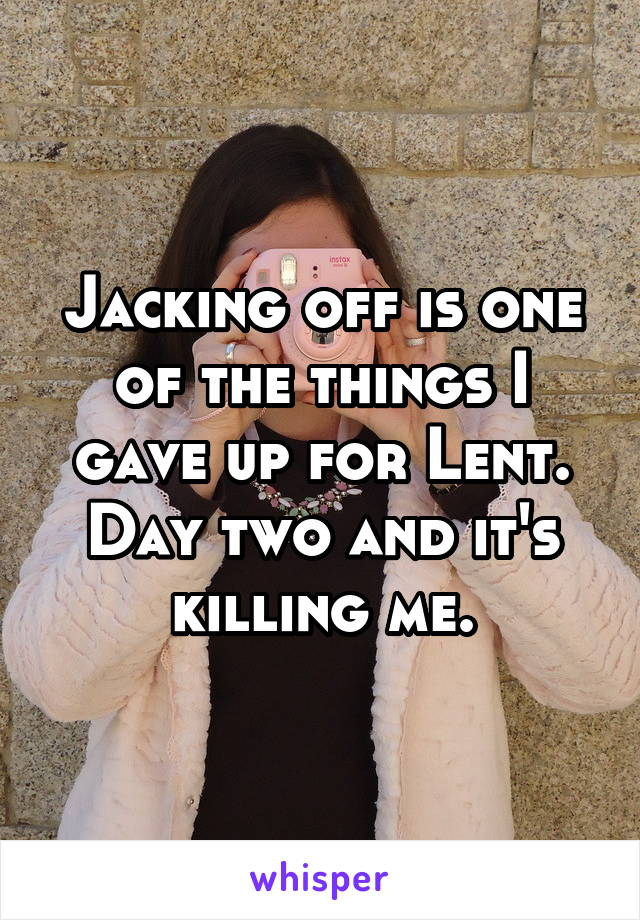 Jacking off is one of the things I gave up for Lent. Day two and it's killing me.