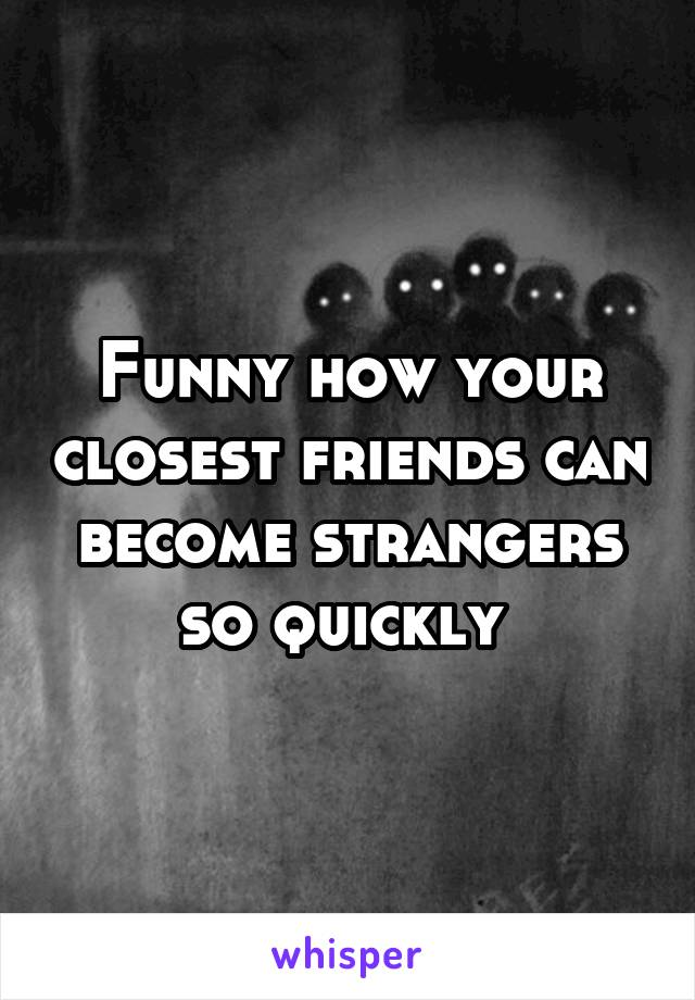 Funny how your closest friends can become strangers so quickly