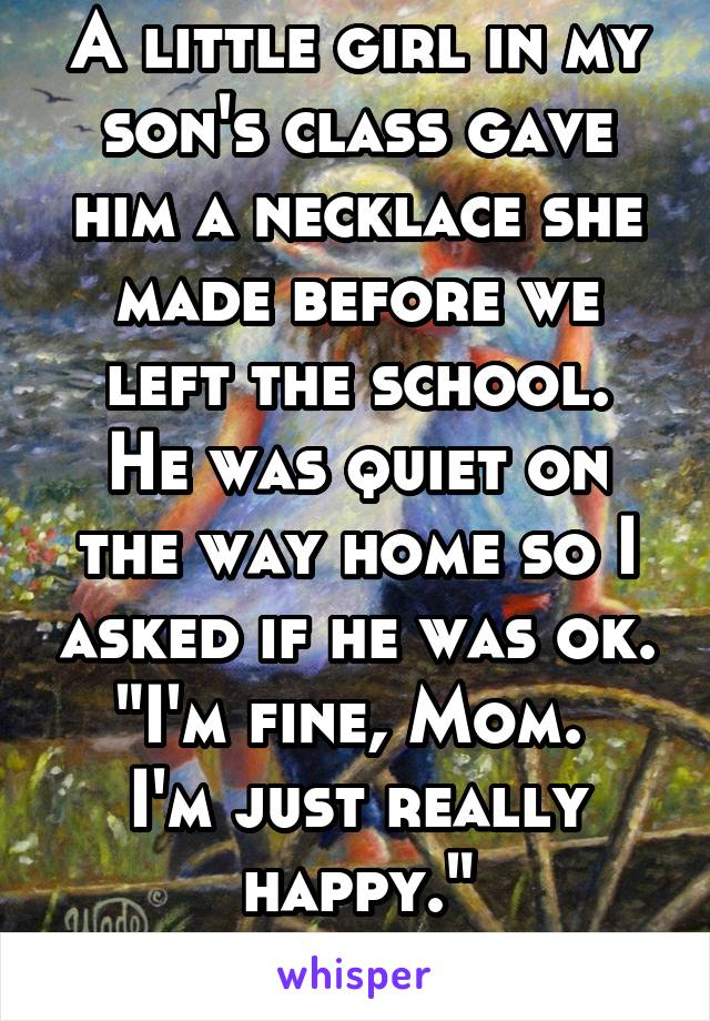 "A little girl in my son's class gave him a necklace she made before we left the school. He was quiet on the way home so I asked if he was ok. ""I'm fine, Mom.  I'm just really happy."""