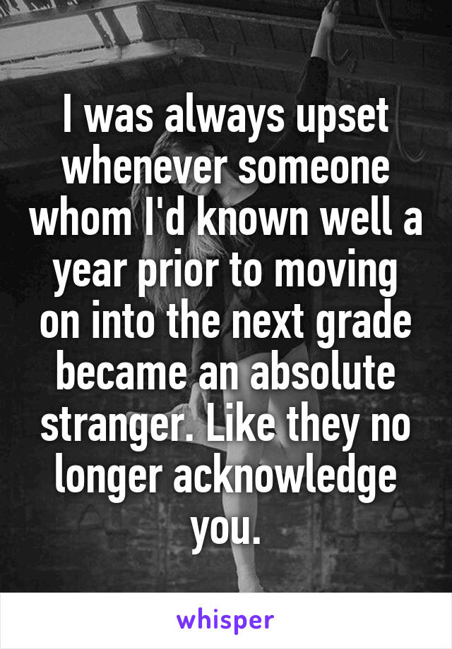 I was always upset whenever someone whom I'd known well a year prior to moving on into the next grade became an absolute stranger. Like they no longer acknowledge you.