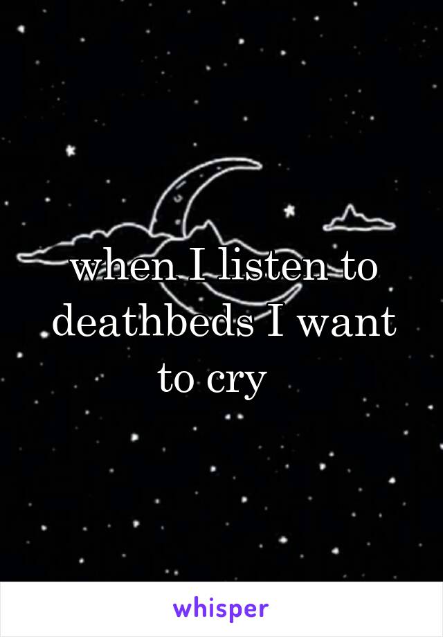 when I listen to deathbeds I want to cry