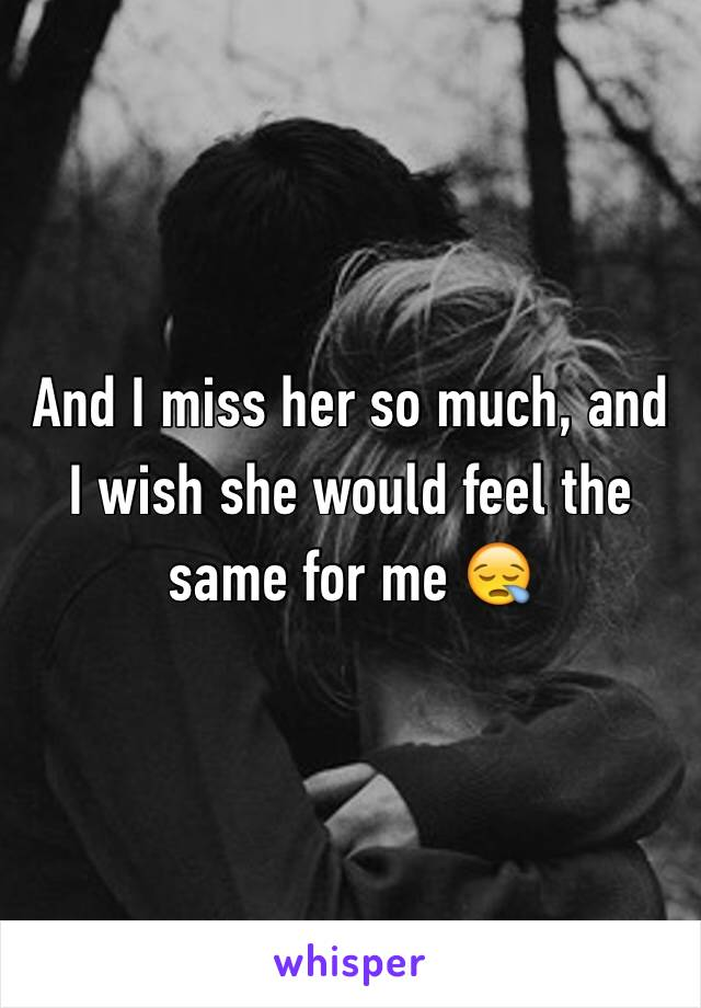 And I miss her so much, and I wish she would feel the same for me 😪