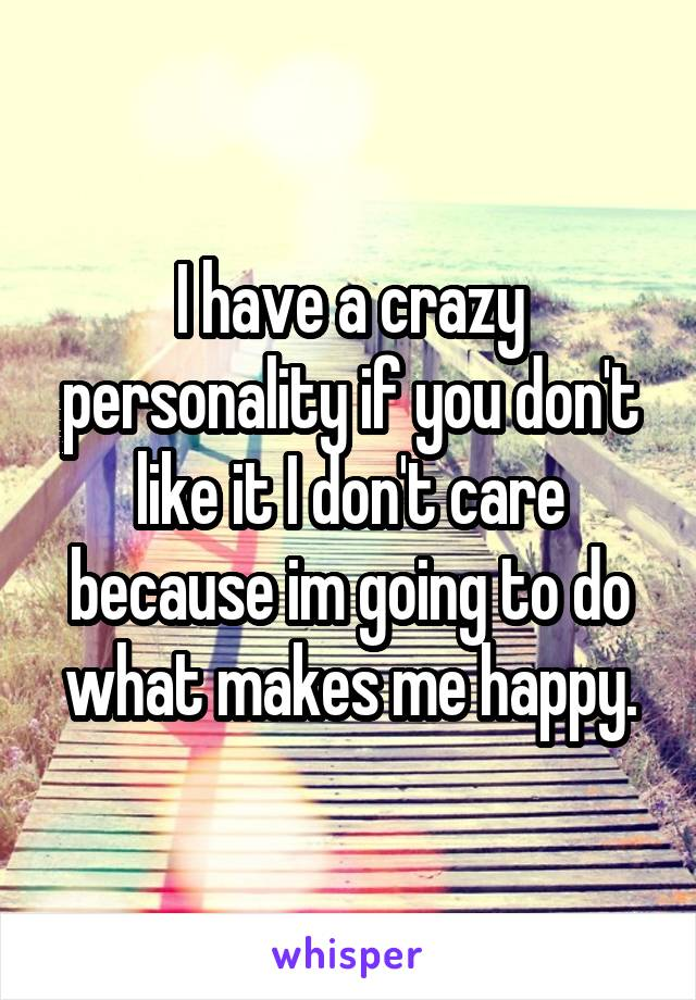 I have a crazy personality if you don't like it I don't care because im going to do what makes me happy.