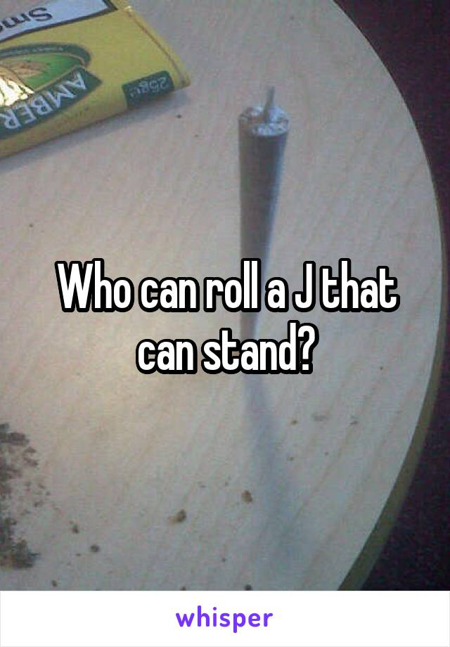 Who can roll a J that can stand?