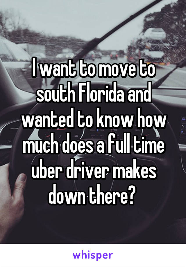 I want to move to south Florida and wanted to know how much does a full time uber driver makes down there?