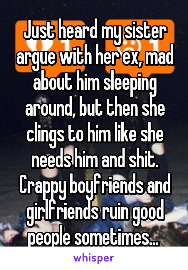 Just heard my sister argue with her ex, mad about him sleeping around, but then she clings to him like she needs him and shit. Crappy boyfriends and girlfriends ruin good people sometimes...