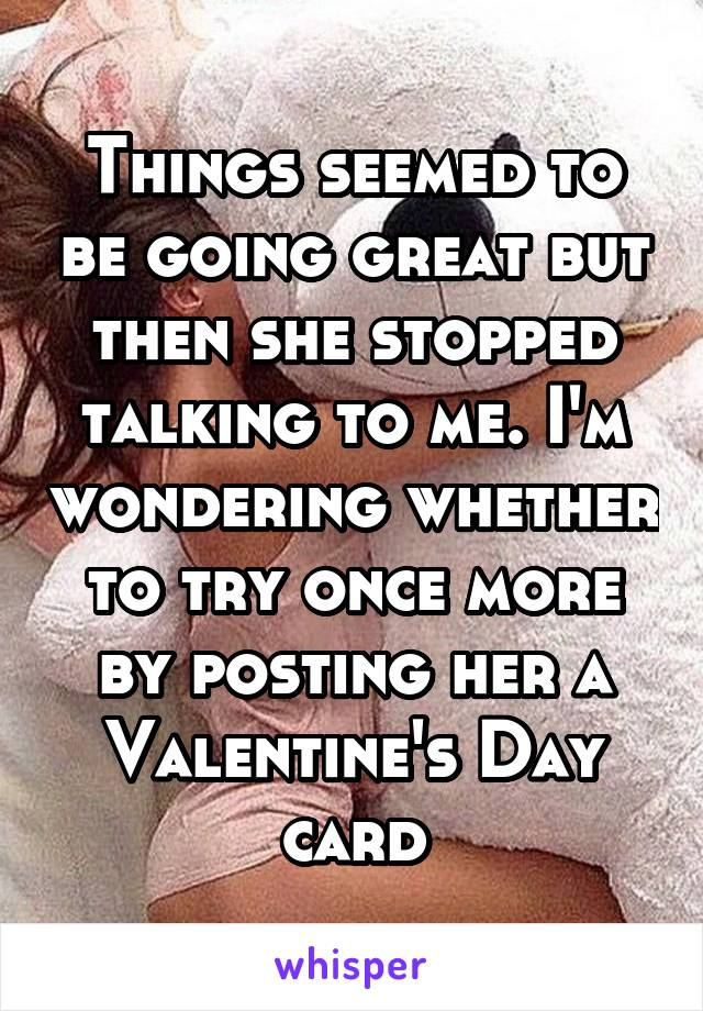 Things seemed to be going great but then she stopped talking to me. I'm wondering whether to try once more by posting her a Valentine's Day card