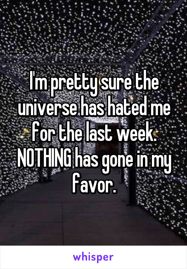 I'm pretty sure the universe has hated me for the last week. NOTHING has gone in my favor.