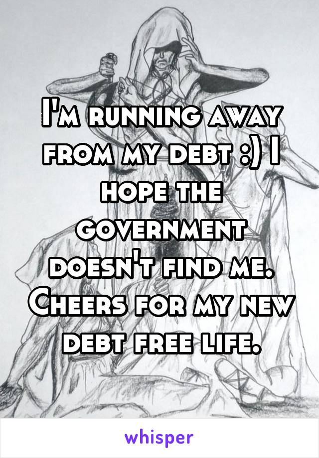I'm running away from my debt :) I hope the government doesn't find me. Cheers for my new debt free life.