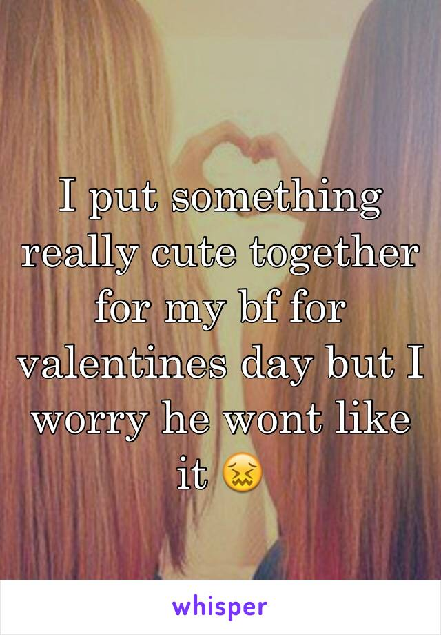 I put something really cute together for my bf for valentines day but I worry he wont like it 😖