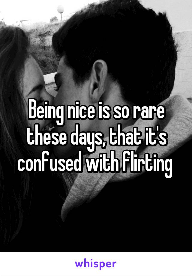 Being nice is so rare these days, that it's confused with flirting