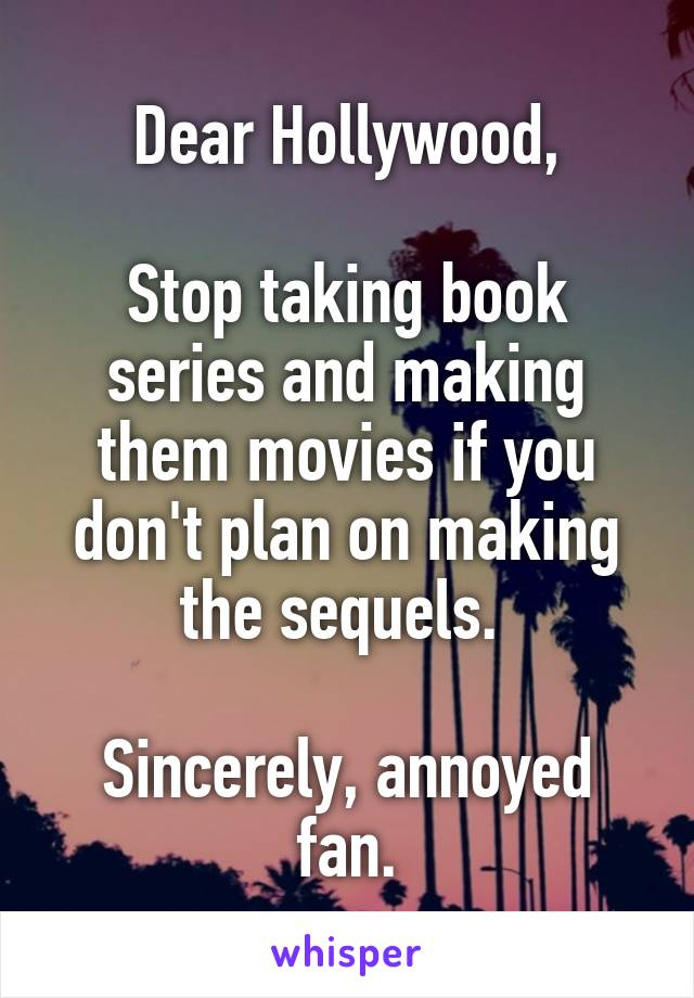 Dear Hollywood,  Stop taking book series and making them movies if you don't plan on making the sequels.   Sincerely, annoyed fan.
