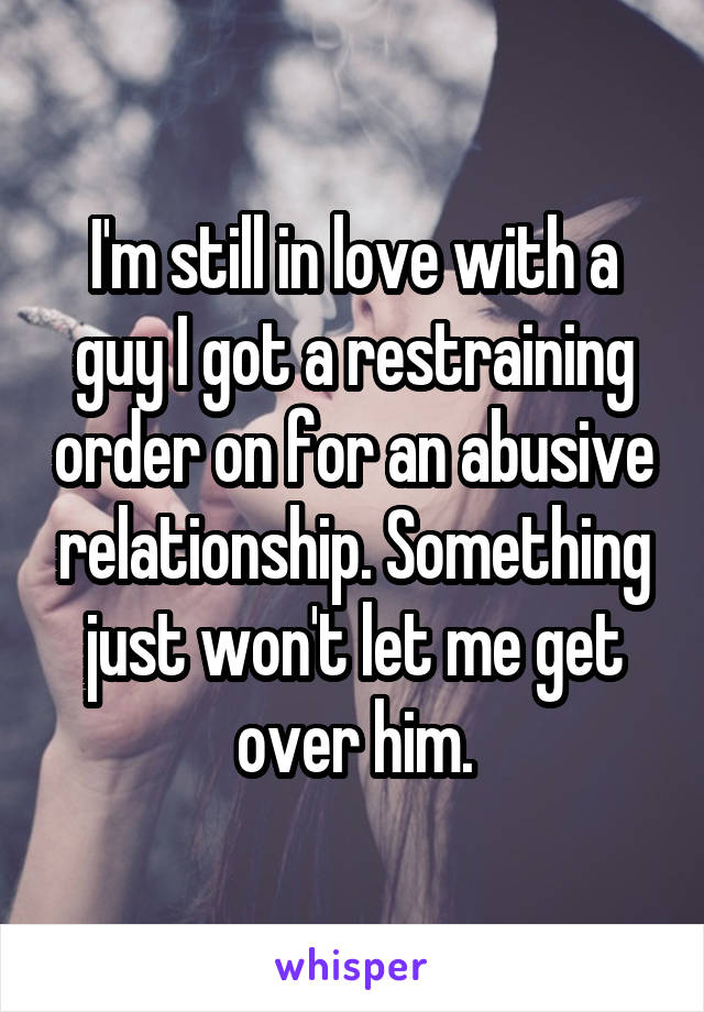 I'm still in love with a guy I got a restraining order on for an abusive relationship. Something just won't let me get over him.