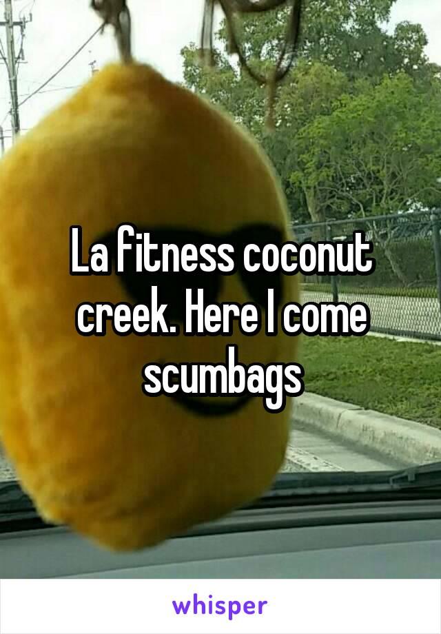 La fitness coconut creek. Here I come scumbags