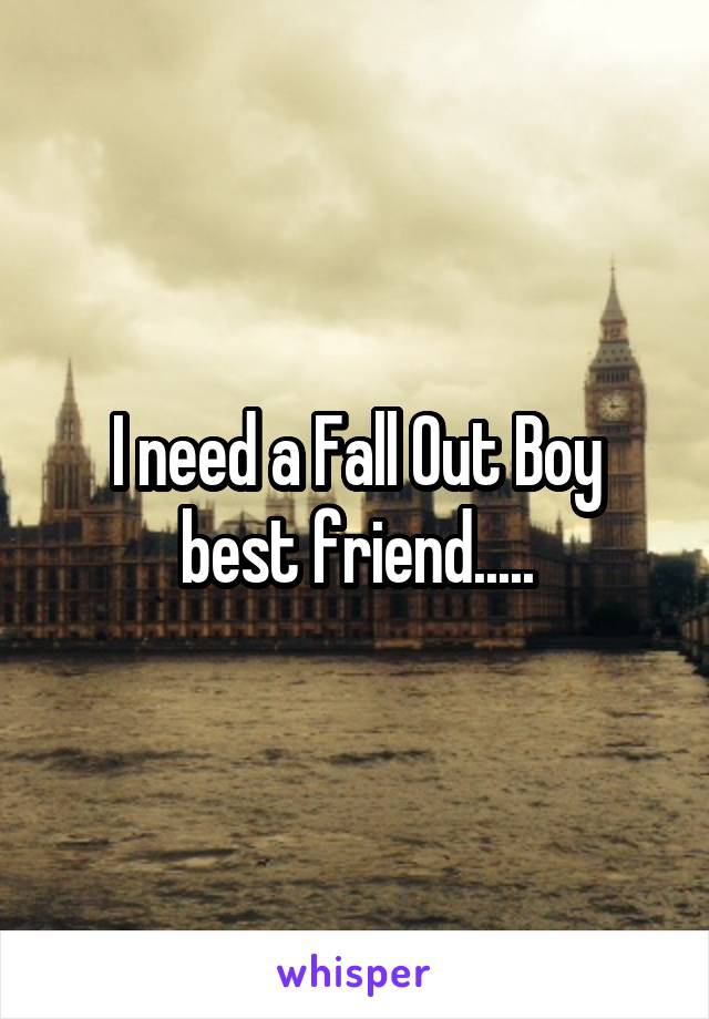I need a Fall Out Boy best friend.....
