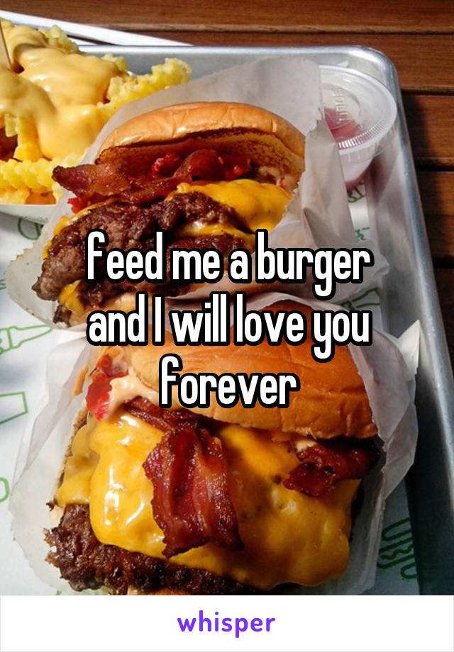 feed me a burger and I will love you forever