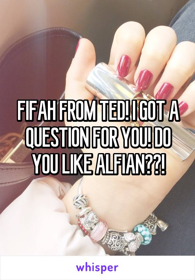 FIFAH FROM TED! I GOT A QUESTION FOR YOU! DO YOU LIKE ALFIAN??!