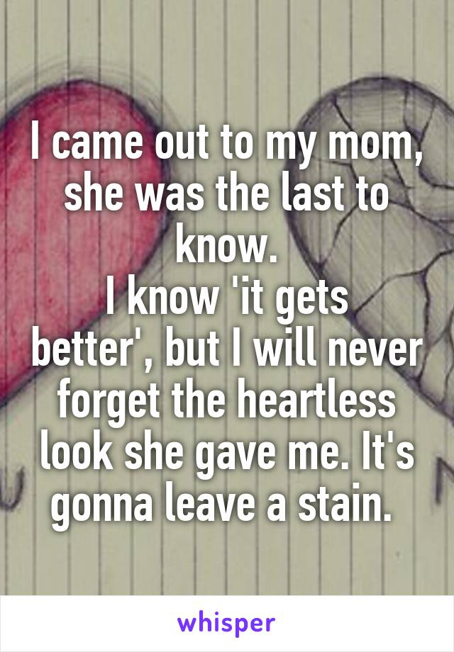 I came out to my mom, she was the last to know. I know 'it gets better', but I will never forget the heartless look she gave me. It's gonna leave a stain.