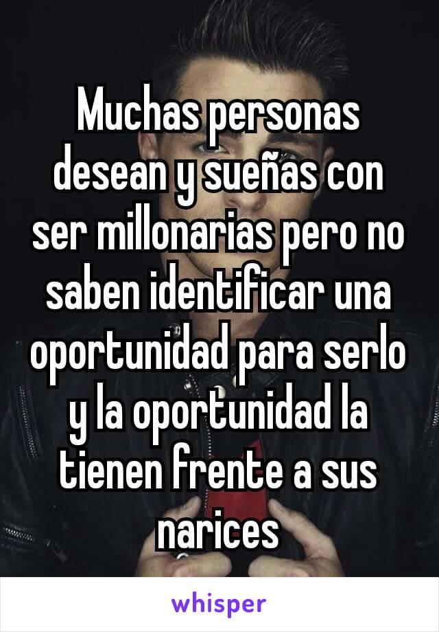 Muchas personas desean y sueñas con ser millonarias pero no saben identificar una oportunidad para serlo y la oportunidad la tienen frente a sus narices