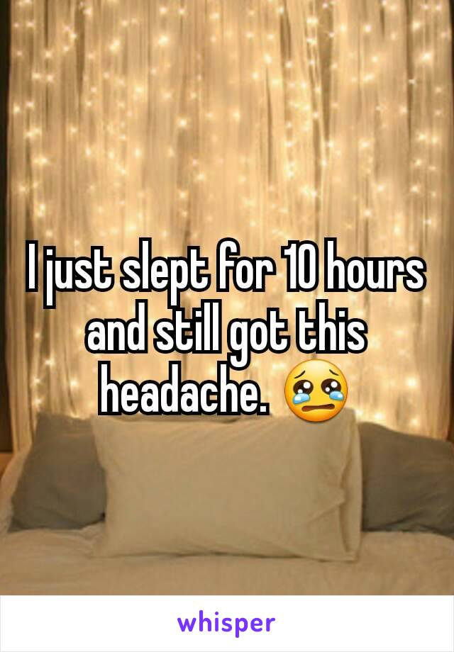 I just slept for 10 hours and still got this headache. 😢