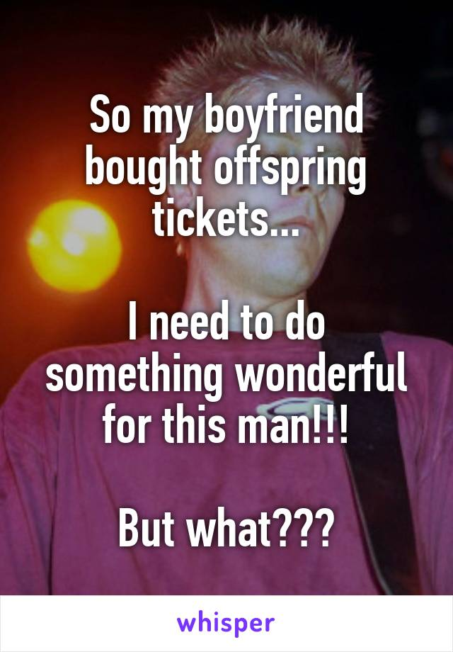 So my boyfriend bought offspring tickets...  I need to do something wonderful for this man!!!  But what???
