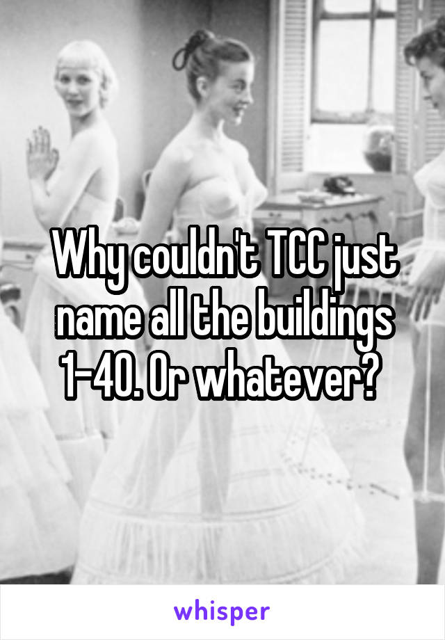 Why couldn't TCC just name all the buildings 1-40. Or whatever?